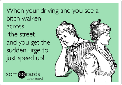 When your driving and you see a bitch walkenacross the streetand you get thesudden urge tojust speed up!