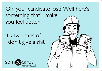Oh, your candidate lost? Well here's something that'll makeyou feel better...It's two cans of I don't give a shit.