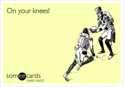 On your knees!