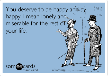 You deserve to be happy and by happy, I mean lonely and