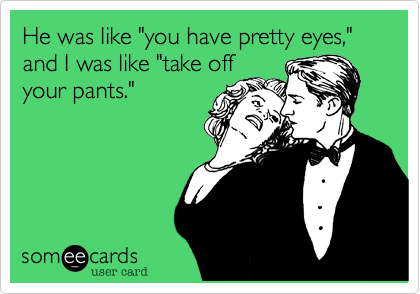 """He was like """"you have pretty eyes,"""" and I was like """"take offyour pants."""""""