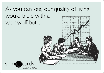 As you can see, our quality of living would triple with a
