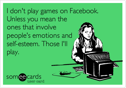 I don't play games on Facebook. Unless you mean theones that involvepeople's emotions andself-esteem. Those I'llplay.