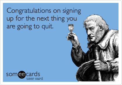 Congratulations on signingup for the next thing youare going to quit.