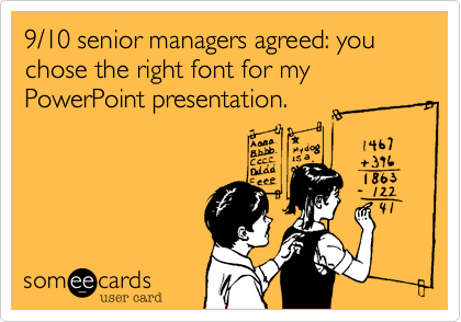 9/10 senior managers agreed: you chose the right font for my PowerPoint presentation.
