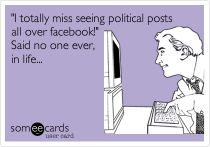 """""""I totally miss seeing political posts all over facebook!"""" Said no one ever,in life..."""