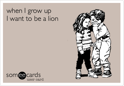 when I grow up I want to be a lion