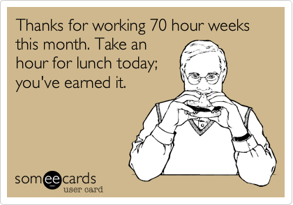 Thanks for working 70 hour weeks this month. Take anhour for lunch today;you've earned it.