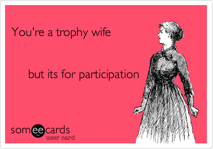 You're a trophy wife