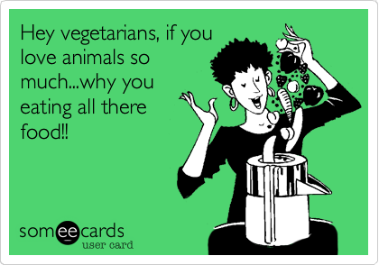 Hey vegetarians, if youlove animals somuch...why youeating all therefood!!