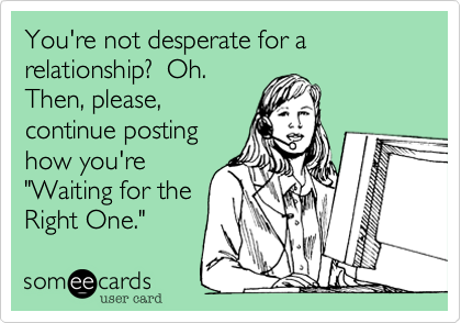 You're not desperate for a relationship?  Oh. 