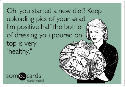 """Oh, you started a new diet? Keep uploading pics of your salad.I'm positive half the bottleof dressing you poured ontop is very""""healthy."""""""