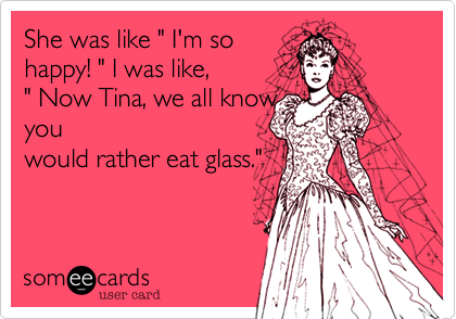 """She was like """" I'm sohappy! """" I was like, """" Now Tina, we all knowyouwould rather eat glass."""""""