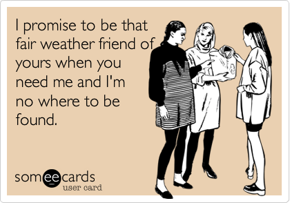 I promise to be that fair weather friend ofyours when youneed me and I'mno where to befound.