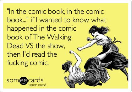 """""""In the comic book, in the comic book..."""" if I wanted to know what happened in the comicbook of The WalkingDead VS the show,then I'd read thefucking comic."""