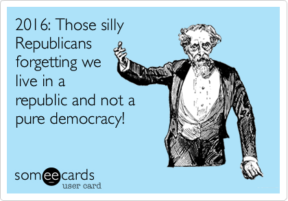 2016: Those sillyRepublicansforgetting welive in arepublic and not apure democracy!