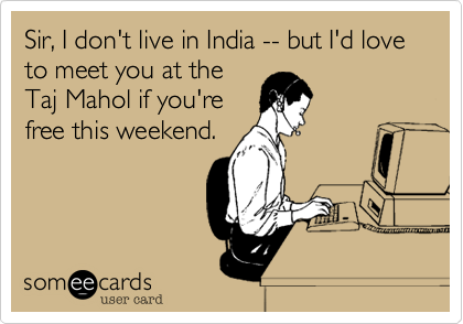 Sir, I don't live in India -- but I'd love to meet you at the
