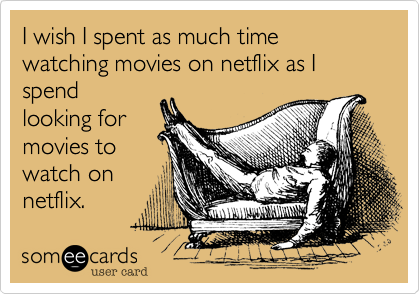 I wish I spent as much time watching movies on netflix as I spend