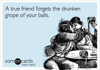 A true friend forgets the drunken grope of your balls.