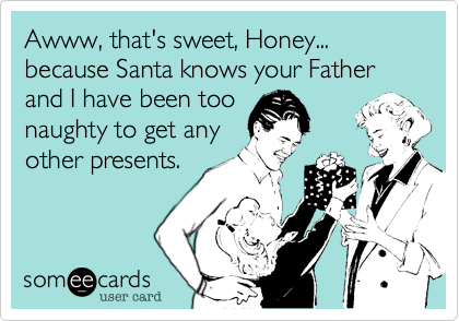 Awww, that's sweet, Honey...  because Santa knows your Fatherand I have been toonaughty to get anyother presents.