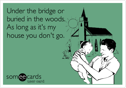 Under the bridge orburied in the woods. As long as it's myhouse you don't go.
