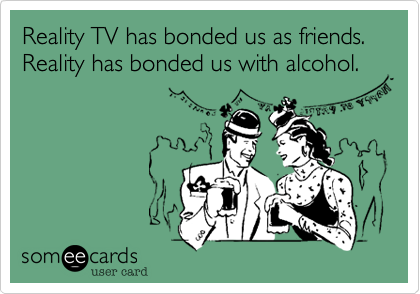 Reality TV has bonded us as friends. Reality has bonded us with alcohol.