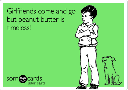 Girlfriends come and gobut peanut butter istimeless!