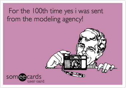 For the 100th time yes i was sent from the modeling agency!