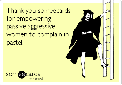 Thank you someecards for empoweringpassive aggressivewomen to complain inpastel.