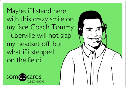Maybe if I stand herewith this crazy smile onmy face Coach TommyTuberville will not slapmy headset off, butwhat if i steppedon the field?