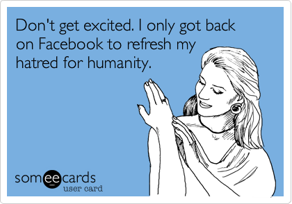 Don't get excited. I only got back on Facebook to refresh myhatred for humanity.