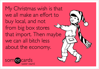 My Christmas wish is thatwe all make an effort tobuy local, and notfrom big box storesthat import. Then maybewe can all bitch less about the economy.