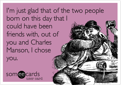 I'm just glad that of the two people born on this day that Icould have beenfriends with, out ofyou and CharlesManson, I choseyou.