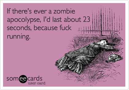If there's ever a zombieapocolypse, I'd last about 23seconds, because fuckrunning.