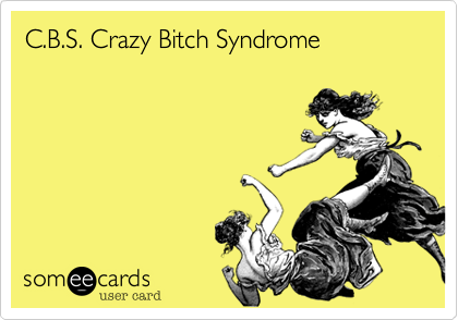 C.B.S. Crazy Bitch Syndrome