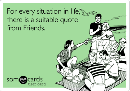 For every situation in life, there is a suitable quotefrom Friends.