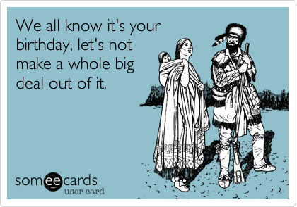 We all know it's yourbirthday, let's notmake a whole bigdeal out of it.