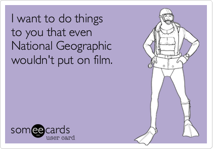 I want to do things to you that even National Geographicwouldn't put on film.