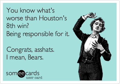 You know what'sworse than Houston's8th win?Being responsible for it.Congrats, asshats.I mean, Bears.
