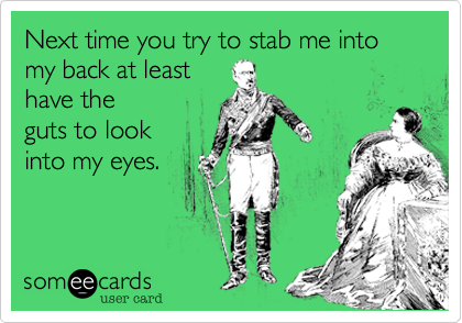 Next time you try to stab me into my back at leasthave theguts to lookinto my eyes.