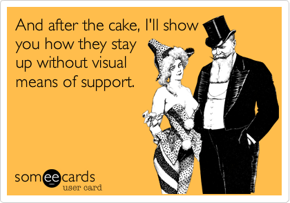 And after the cake, I'll show