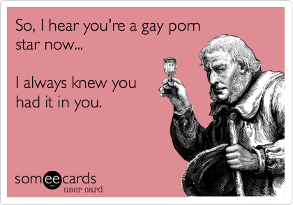 So, I hear you're a gay pornstar now...I always knew youhad it in you.