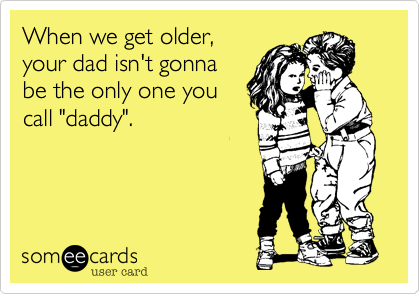 """When we get older,your dad isn't gonnabe the only one youcall """"daddy""""."""