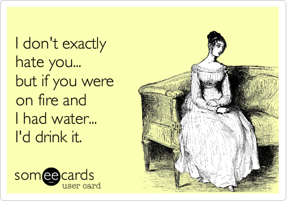 I don't exactlyhate you...but if you wereon fire and I had water... I'd drink it.