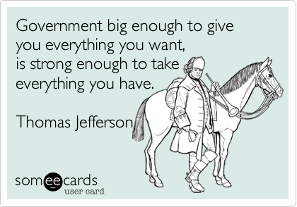 Government big enough to give you everything you want,is strong enough to take everything you have.Thomas Jefferson