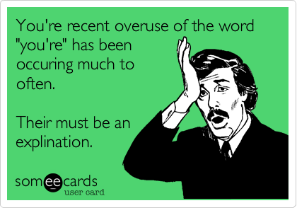 "You're recent overuse of the word ""you're"" has been