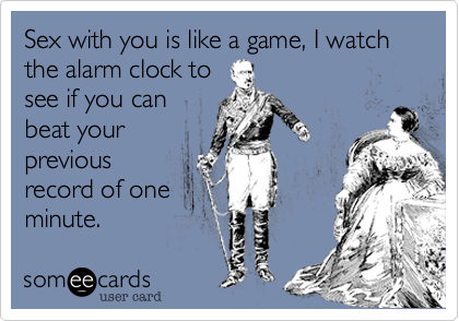 Sex with you is like a game, I watch the alarm clock tosee if you canbeat yourpreviousrecord of oneminute.