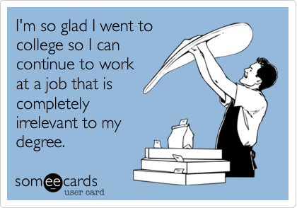 I'm so glad I went tocollege so I cancontinue to workat a job that iscompletelyirrelevant to mydegree.