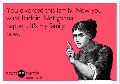 You divorced this family. Now you want back in. Not gonnahappen. It's my familynow.