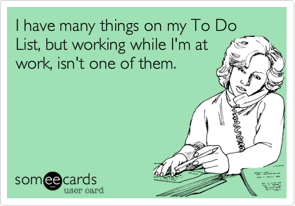 I have many things on my To DoList, but working while I'm atwork, isn't one of them.